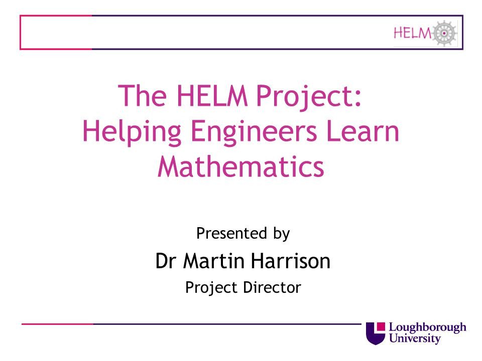 The HELM Project: Helping Engineers Learn Mathematics Presented by Dr Martin Harrison Project Director
