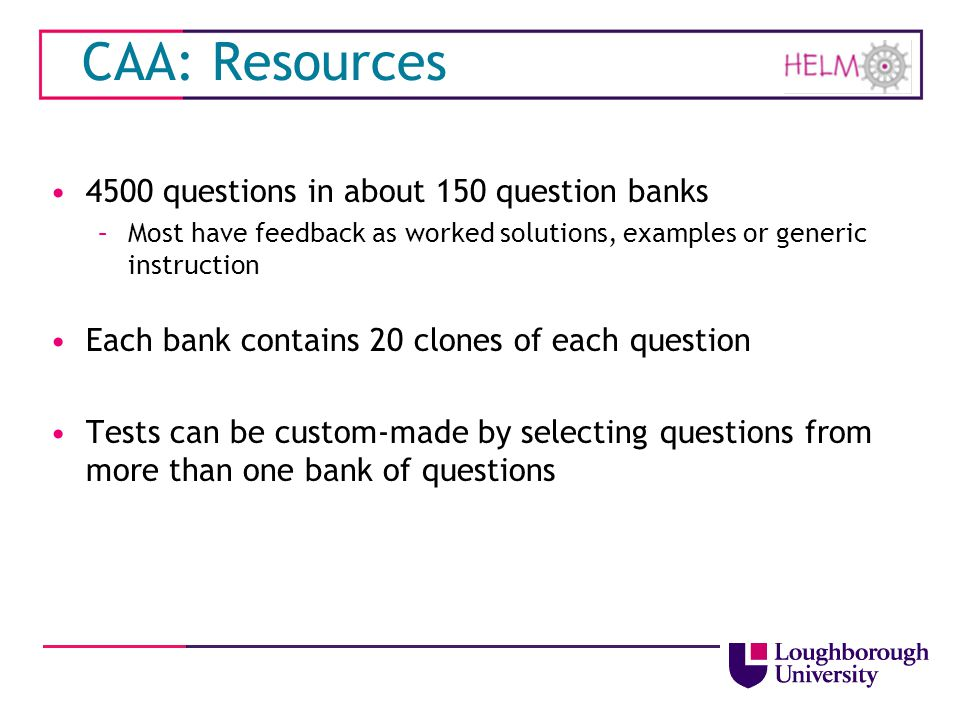 CAA: Resources 4500 questions in about 150 question banks –Most have feedback as worked solutions, examples or generic instruction Each bank contains