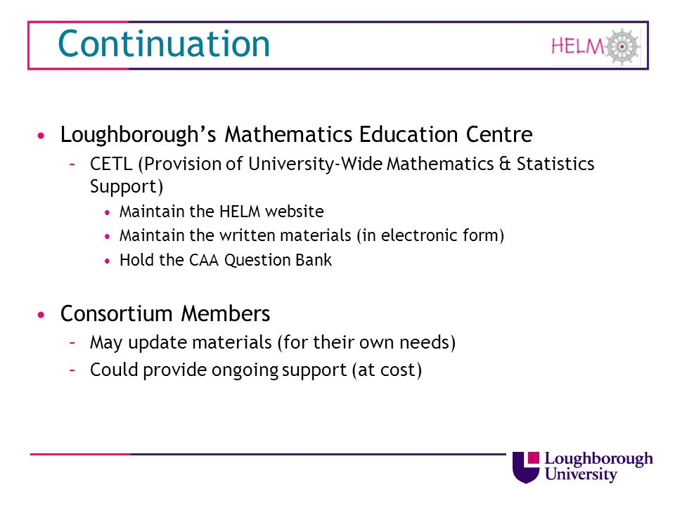 Continuation Loughborough's Mathematics Education Centre –CETL (Provision of University-Wide Mathematics & Statistics Support) Maintain the HELM websi