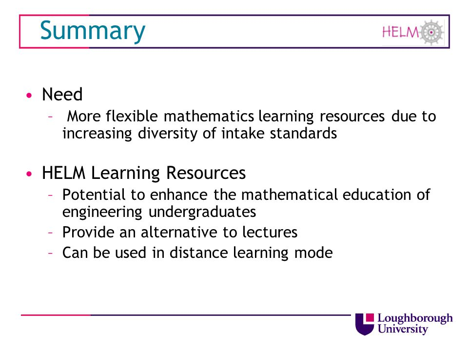 Summary Need – More flexible mathematics learning resources due to increasing diversity of intake standards HELM Learning Resources –Potential to enha