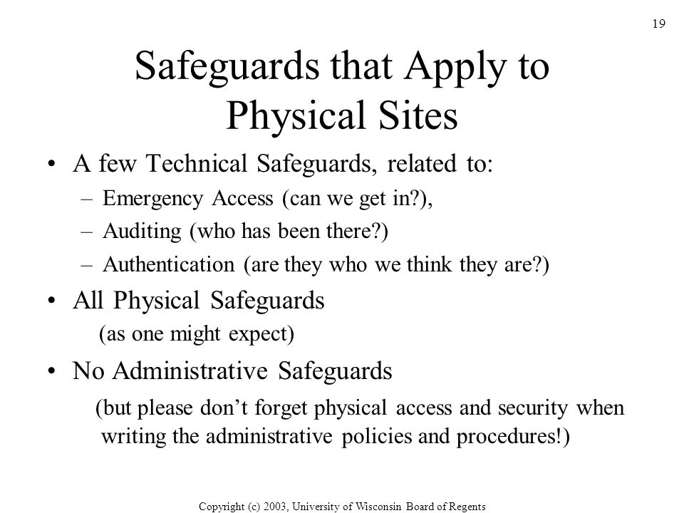 Copyright (c) 2003, University of Wisconsin Board of Regents 19 Safeguards that Apply to Physical Sites A few Technical Safeguards, related to: –Emergency Access (can we get in ), –Auditing (who has been there ) –Authentication (are they who we think they are ) All Physical Safeguards (as one might expect) No Administrative Safeguards (but please don't forget physical access and security when writing the administrative policies and procedures!)