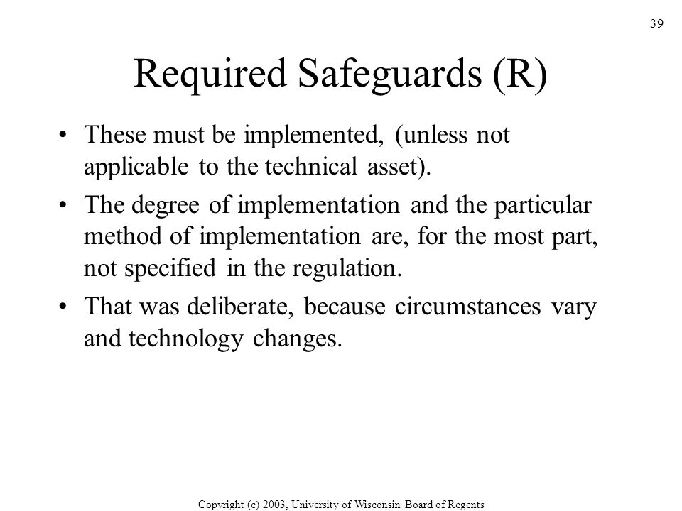 Copyright (c) 2003, University of Wisconsin Board of Regents 39 Required Safeguards (R) These must be implemented, (unless not applicable to the technical asset).