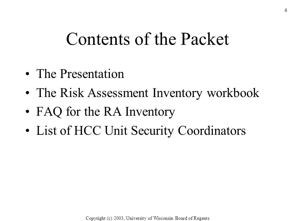 Copyright (c) 2003, University of Wisconsin Board of Regents 4 Contents of the Packet The Presentation The Risk Assessment Inventory workbook FAQ for the RA Inventory List of HCC Unit Security Coordinators