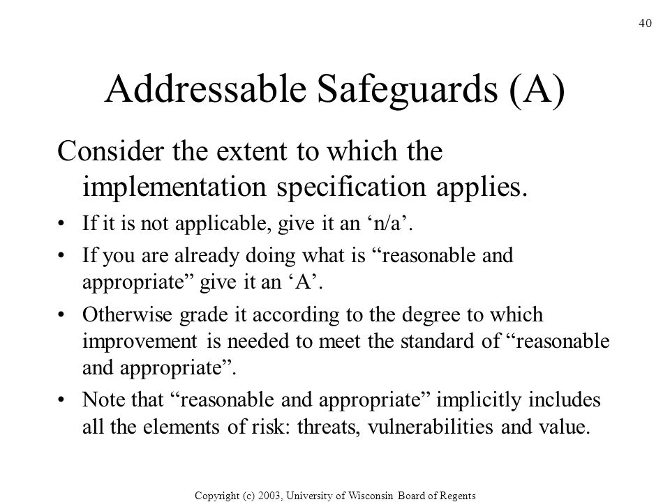 Copyright (c) 2003, University of Wisconsin Board of Regents 40 Addressable Safeguards (A) Consider the extent to which the implementation specification applies.