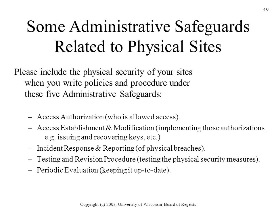 Copyright (c) 2003, University of Wisconsin Board of Regents 49 Some Administrative Safeguards Related to Physical Sites Please include the physical security of your sites when you write policies and procedure under these five Administrative Safeguards: –Access Authorization (who is allowed access).