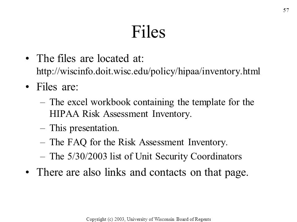 Copyright (c) 2003, University of Wisconsin Board of Regents 57 Files The files are located at: http://wiscinfo.doit.wisc.edu/policy/hipaa/inventory.html Files are: –The excel workbook containing the template for the HIPAA Risk Assessment Inventory.