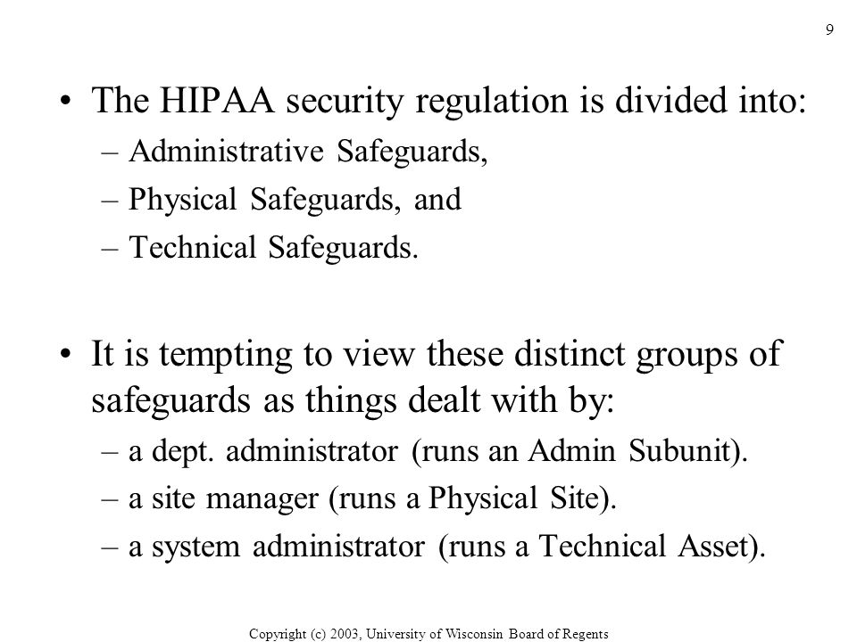 Copyright (c) 2003, University of Wisconsin Board of Regents 9 The HIPAA security regulation is divided into: –Administrative Safeguards, –Physical Safeguards, and –Technical Safeguards.
