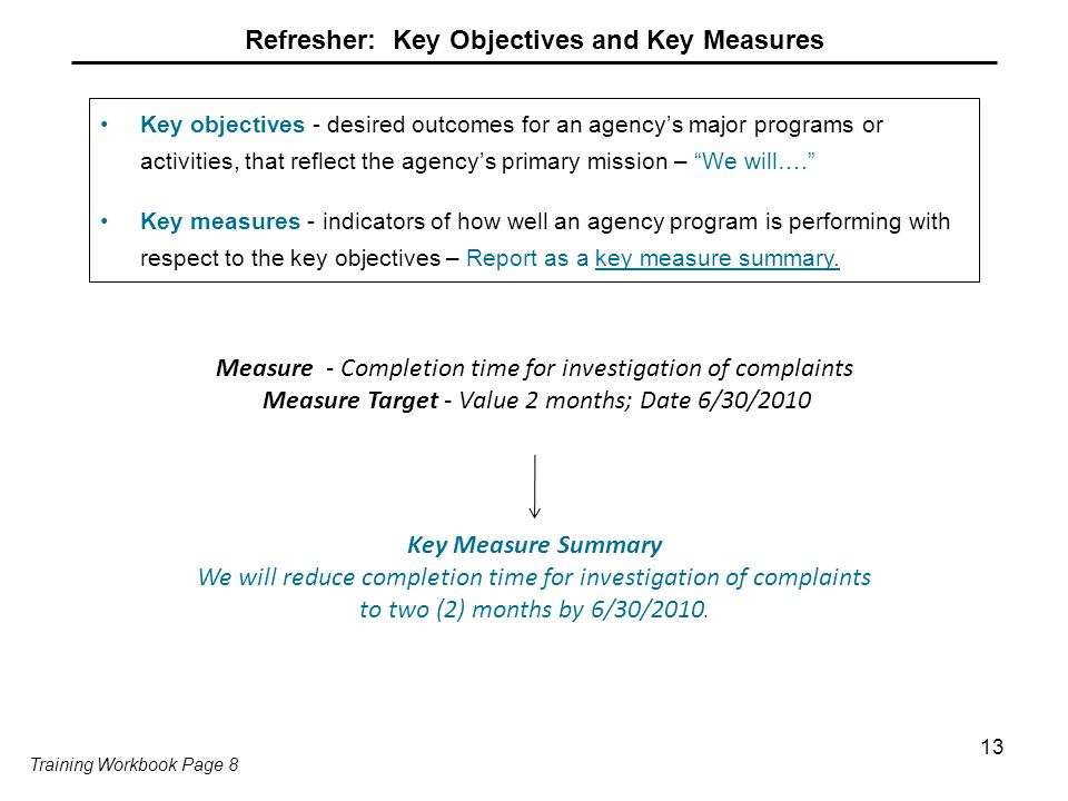 13 Refresher: Key Objectives and Key Measures Key objectives - desired outcomes for an agency's major programs or activities, that reflect the agency's primary mission – We will…. Key measures - indicators of how well an agency program is performing with respect to the key objectives – Report as a key measure summary.