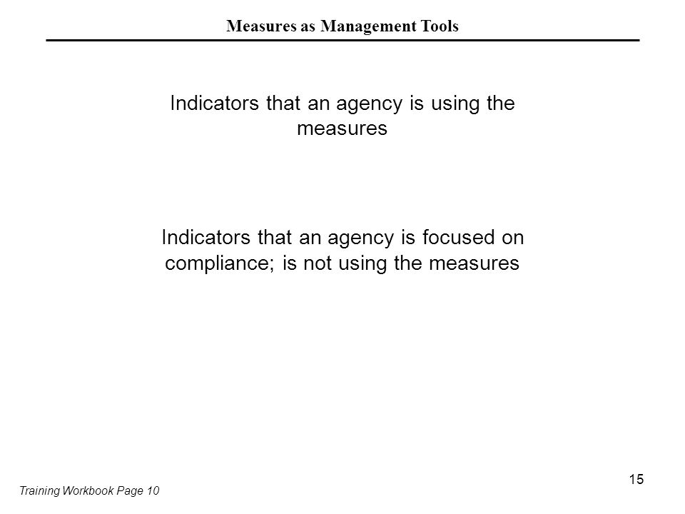 15 Measures as Management Tools Indicators that an agency is using the measures Indicators that an agency is focused on compliance; is not using the measures Training Workbook Page 10