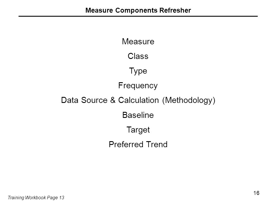 16 Measure Components Refresher Measure Class Type Frequency Data Source & Calculation (Methodology) Baseline Target Preferred Trend Training Workbook Page 13