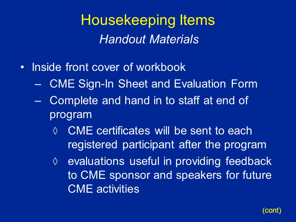 Housekeeping Items Inside front cover of workbook –CME Sign-In Sheet and Evaluation Form –Complete and hand in to staff at end of program  CME certificates will be sent to each registered participant after the program  evaluations useful in providing feedback to CME sponsor and speakers for future CME activities Handout Materials (cont)