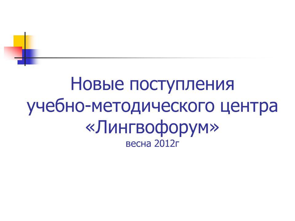 Новые поступления учебно-методического центра «Лингвофорум» весна 2012г