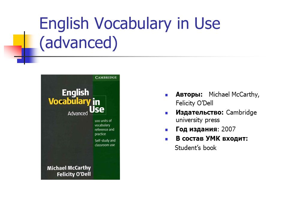 English Vocabulary in Use (advanced) Авторы: Michael McCarthy, Felicity O'Dell Издательство: Cambridge university press Год издания: 2007 В состав УМК входит: Student's book