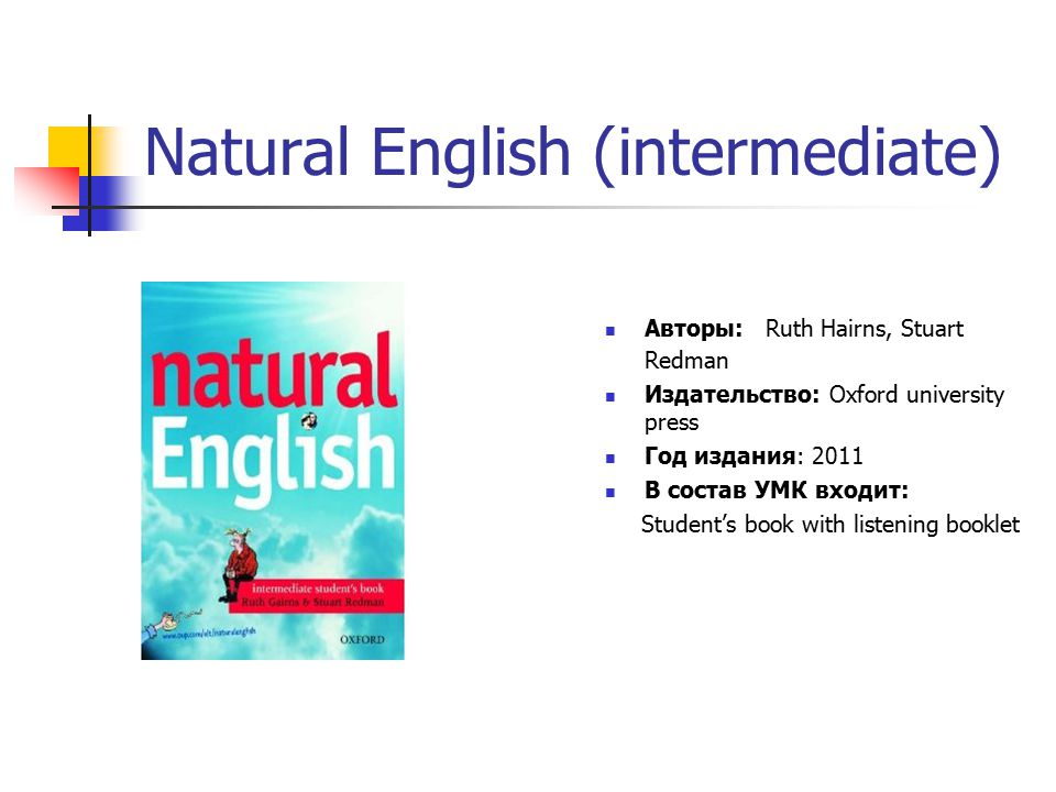 Natural English (intermediate) Авторы: Ruth Hairns, Stuart Redman Издательство: Oxford university press Год издания: 2011 В состав УМК входит: Student's book with listening booklet