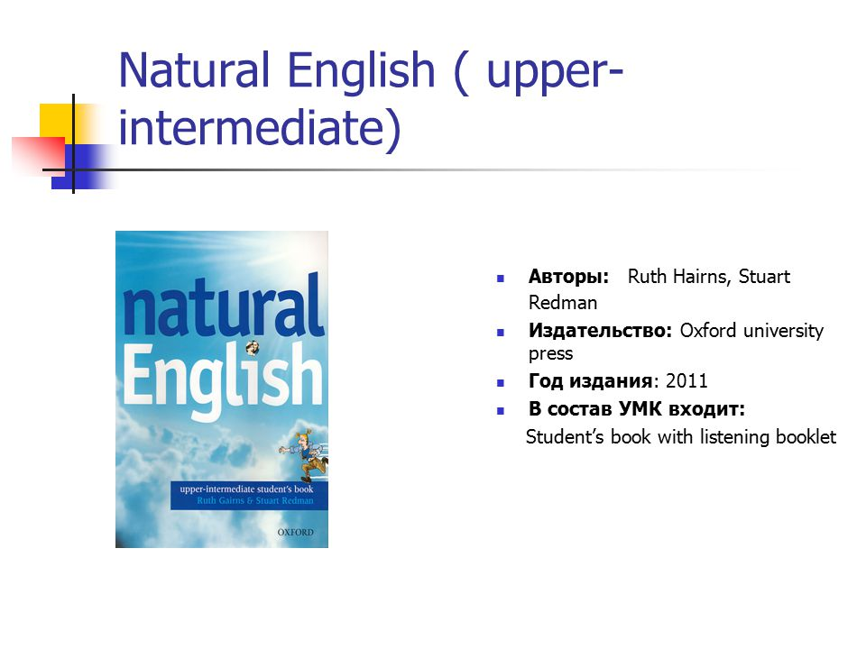 Natural English ( upper- intermediate) Авторы: Ruth Hairns, Stuart Redman Издательство: Oxford university press Год издания: 2011 В состав УМК входит: Student's book with listening booklet