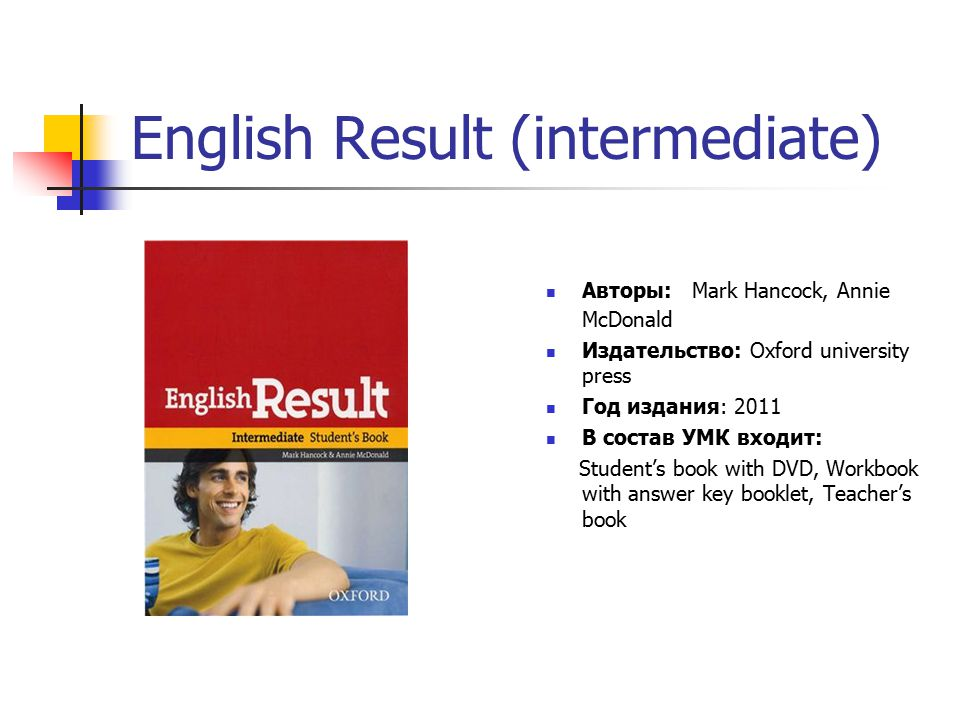English Result (intermediate) Авторы: Mark Hancock, Annie McDonald Издательство: Oxford university press Год издания: 2011 В состав УМК входит: Student's book with DVD, Workbook with answer key booklet, Teacher's book