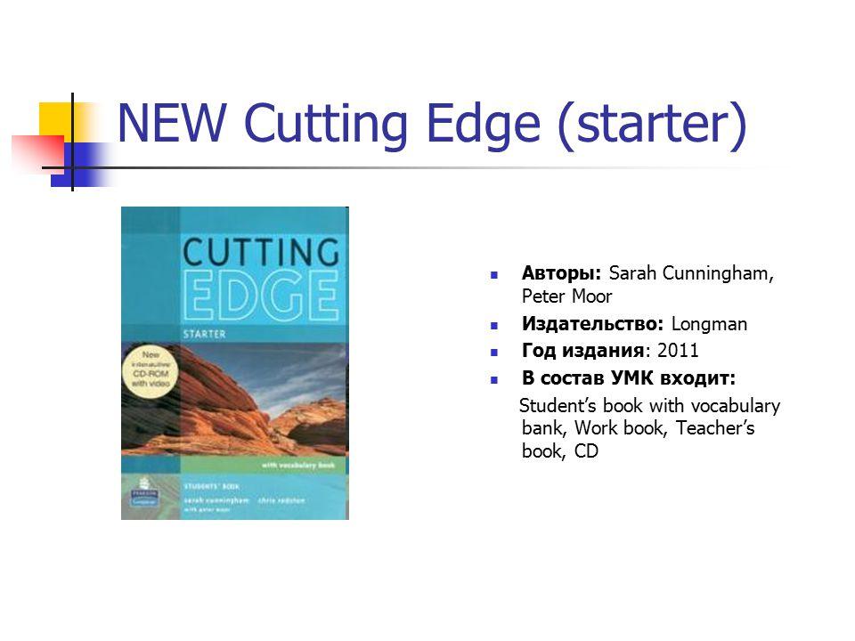 NEW Cutting Edge (elementary) Авторы: Sarah Cunningham, Peter Moor Издательство: Longman Год издания: 2011 В состав УМК входит: Student's book with mini-dictionary, Work book, Teacher's book, CD- ROM