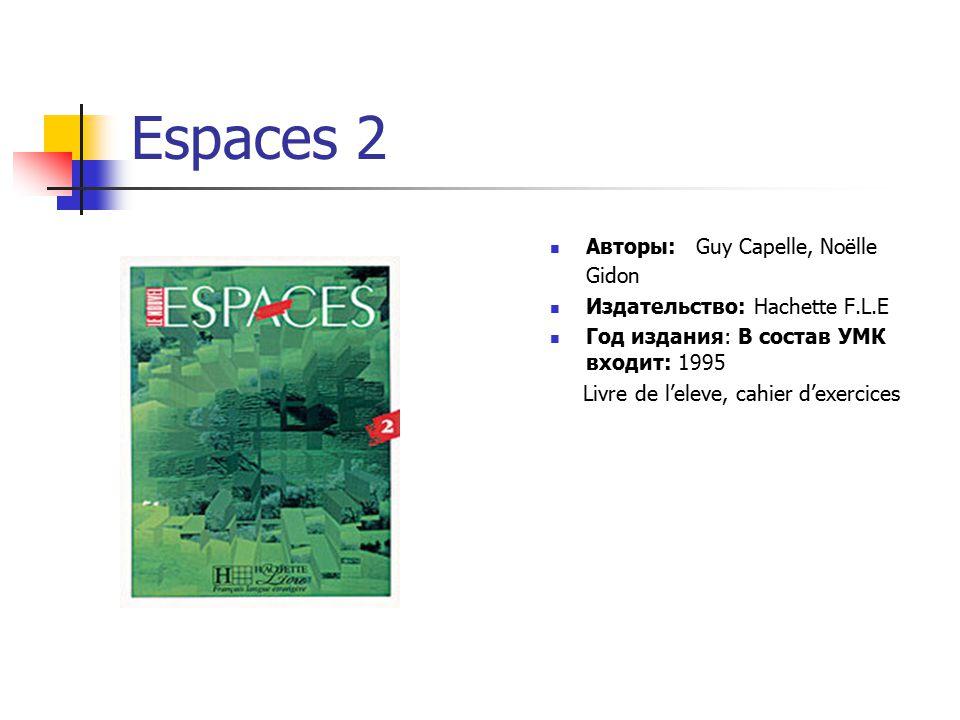 Espaces 2 Авторы: Guy Capelle, Noёlle Gidon Издательство: Hachette F.L.E Год издания: В состав УМК входит: 1995 Livre de l'eleve, cahier d'exercices