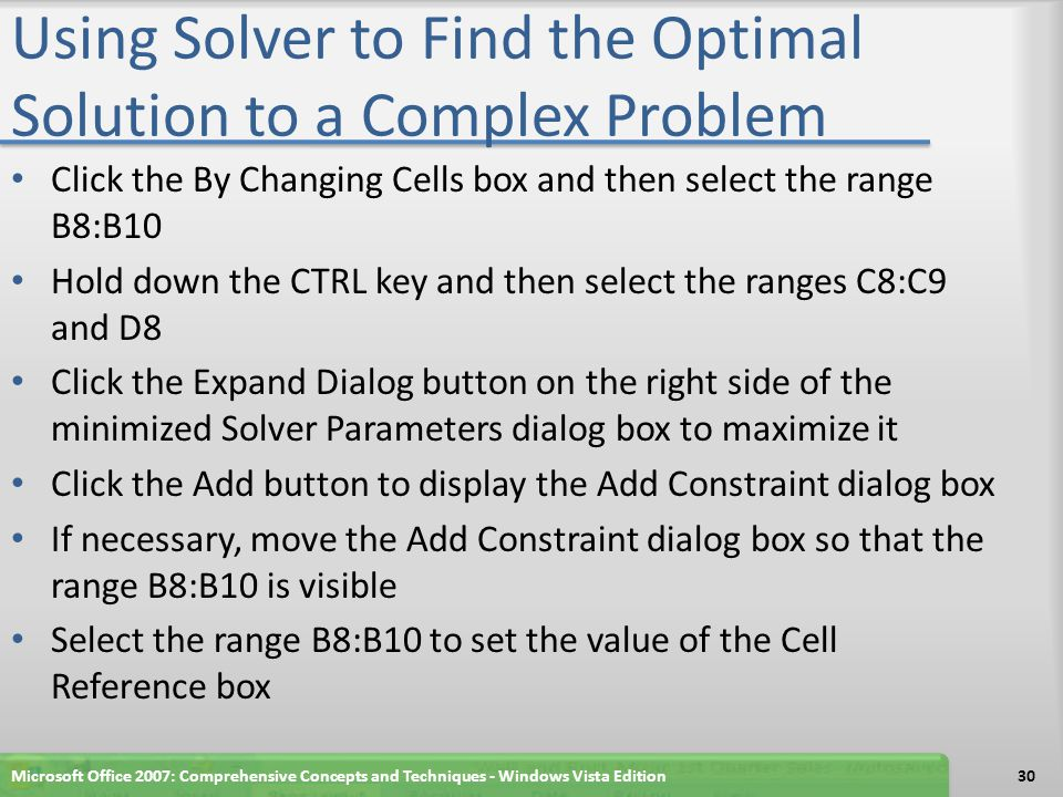 Using Solver to Find the Optimal Solution to a Complex Problem Click the By Changing Cells box and then select the range B8:B10 Hold down the CTRL key and then select the ranges C8:C9 and D8 Click the Expand Dialog button on the right side of the minimized Solver Parameters dialog box to maximize it Click the Add button to display the Add Constraint dialog box If necessary, move the Add Constraint dialog box so that the range B8:B10 is visible Select the range B8:B10 to set the value of the Cell Reference box Microsoft Office 2007: Comprehensive Concepts and Techniques - Windows Vista Edition30