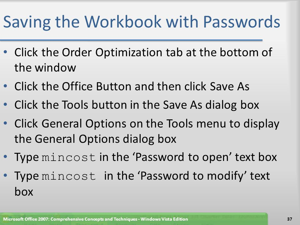 Saving the Workbook with Passwords Click the Order Optimization tab at the bottom of the window Click the Office Button and then click Save As Click the Tools button in the Save As dialog box Click General Options on the Tools menu to display the General Options dialog box Type mincost in the 'Password to open' text box Type mincost in the 'Password to modify' text box Microsoft Office 2007: Comprehensive Concepts and Techniques - Windows Vista Edition37