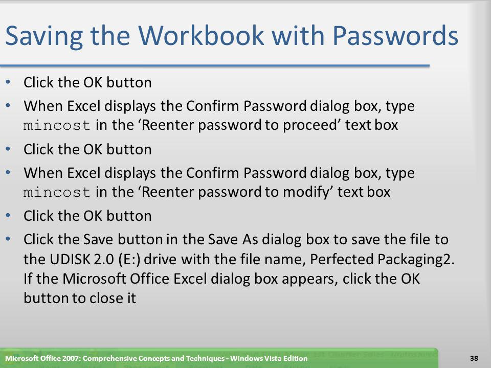 Saving the Workbook with Passwords Click the OK button When Excel displays the Confirm Password dialog box, type mincost in the 'Reenter password to proceed' text box Click the OK button When Excel displays the Confirm Password dialog box, type mincost in the 'Reenter password to modify' text box Click the OK button Click the Save button in the Save As dialog box to save the file to the UDISK 2.0 (E:) drive with the file name, Perfected Packaging2.