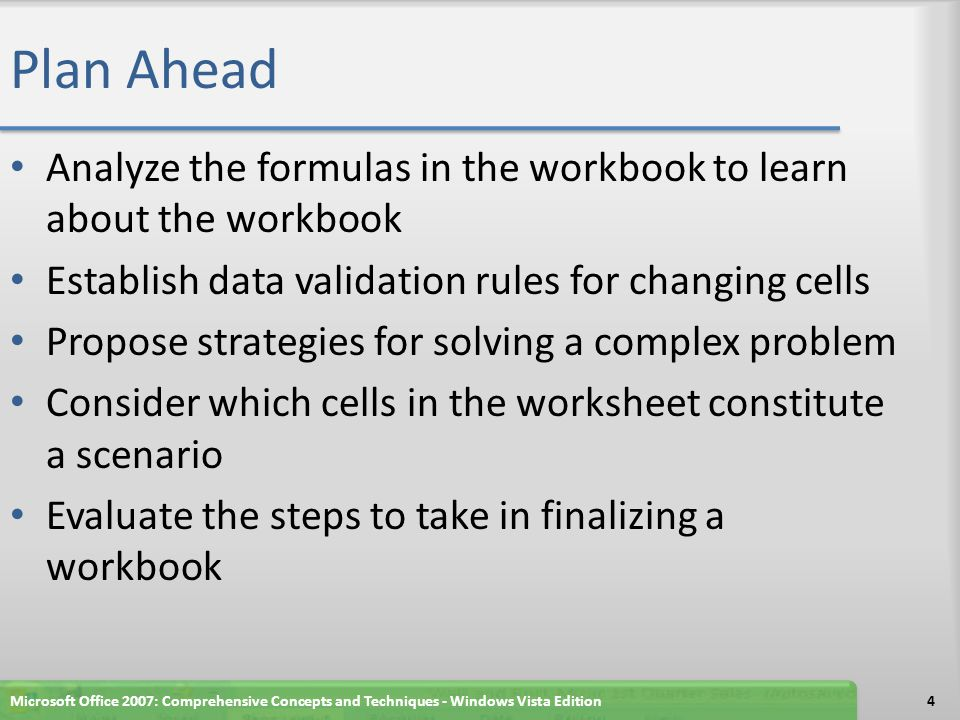 Plan Ahead Analyze the formulas in the workbook to learn about the workbook Establish data validation rules for changing cells Propose strategies for solving a complex problem Consider which cells in the worksheet constitute a scenario Evaluate the steps to take in finalizing a workbook Microsoft Office 2007: Comprehensive Concepts and Techniques - Windows Vista Edition4
