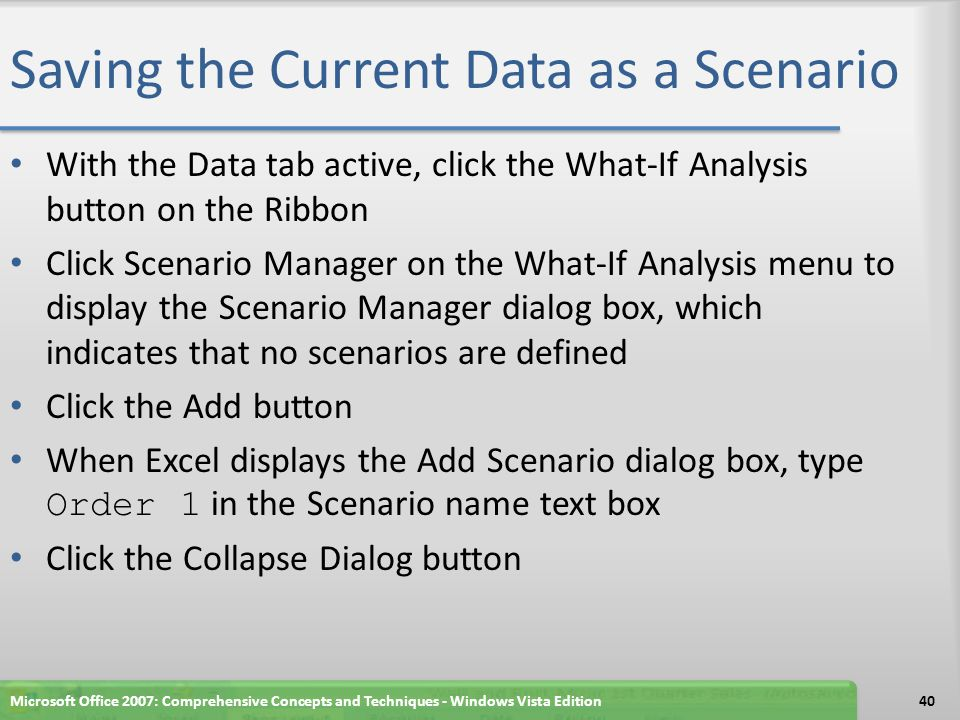 Saving the Current Data as a Scenario With the Data tab active, click the What-If Analysis button on the Ribbon Click Scenario Manager on the What-If Analysis menu to display the Scenario Manager dialog box, which indicates that no scenarios are defined Click the Add button When Excel displays the Add Scenario dialog box, type Order 1 in the Scenario name text box Click the Collapse Dialog button Microsoft Office 2007: Comprehensive Concepts and Techniques - Windows Vista Edition40