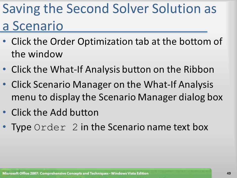 Saving the Second Solver Solution as a Scenario Click the Order Optimization tab at the bottom of the window Click the What-If Analysis button on the Ribbon Click Scenario Manager on the What-If Analysis menu to display the Scenario Manager dialog box Click the Add button Type Order 2 in the Scenario name text box Microsoft Office 2007: Comprehensive Concepts and Techniques - Windows Vista Edition49