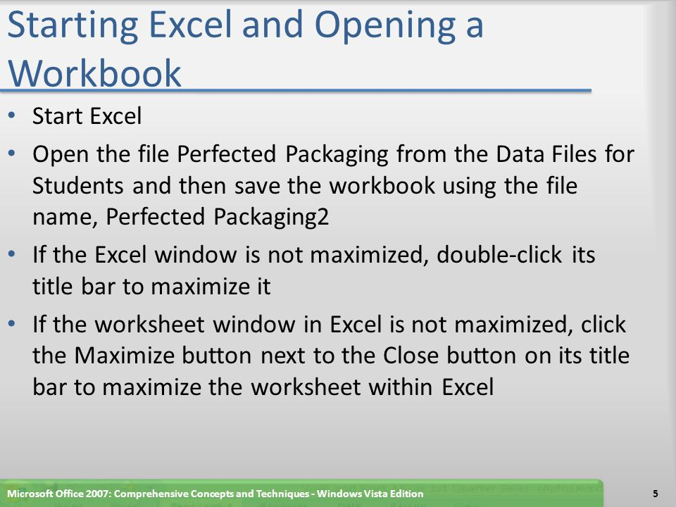 Starting Excel and Opening a Workbook Start Excel Open the file Perfected Packaging from the Data Files for Students and then save the workbook using the file name, Perfected Packaging2 If the Excel window is not maximized, double-click its title bar to maximize it If the worksheet window in Excel is not maximized, click the Maximize button next to the Close button on its title bar to maximize the worksheet within Excel Microsoft Office 2007: Comprehensive Concepts and Techniques - Windows Vista Edition5