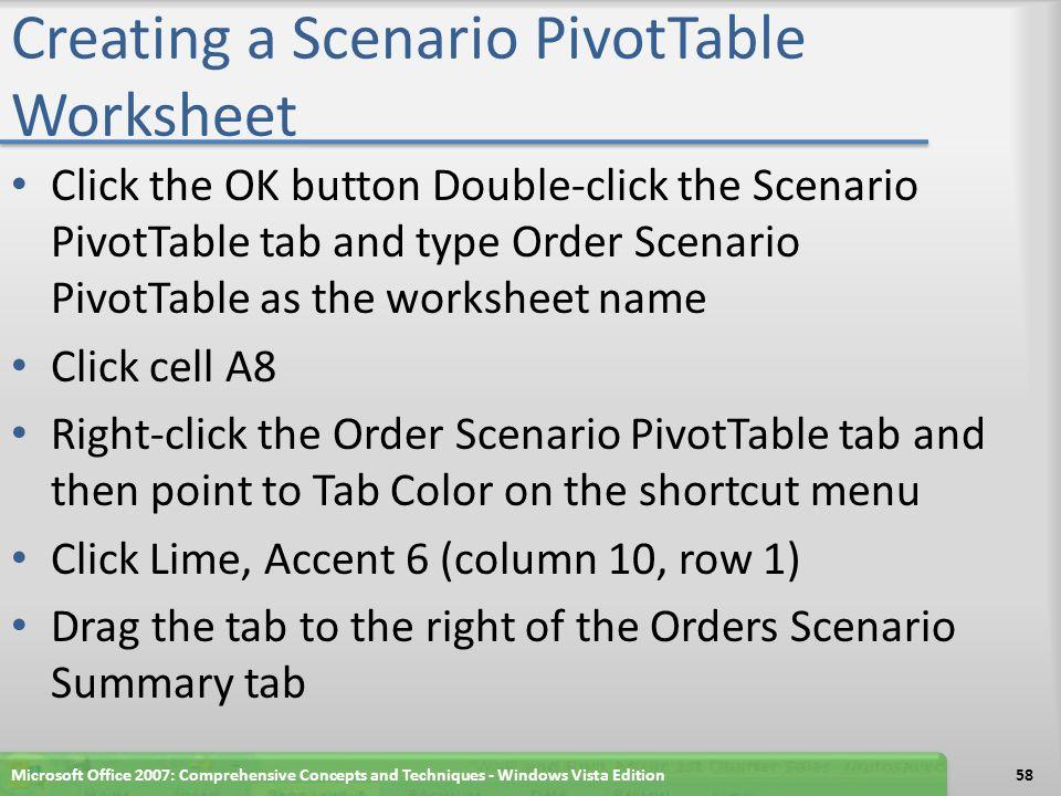 Creating a Scenario PivotTable Worksheet Click the OK button Double-click the Scenario PivotTable tab and type Order Scenario PivotTable as the worksheet name Click cell A8 Right-click the Order Scenario PivotTable tab and then point to Tab Color on the shortcut menu Click Lime, Accent 6 (column 10, row 1) Drag the tab to the right of the Orders Scenario Summary tab Microsoft Office 2007: Comprehensive Concepts and Techniques - Windows Vista Edition58