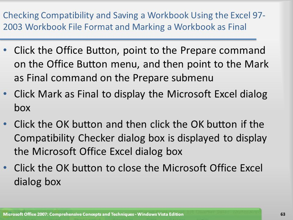 Checking Compatibility and Saving a Workbook Using the Excel 97- 2003 Workbook File Format and Marking a Workbook as Final Click the Office Button, point to the Prepare command on the Office Button menu, and then point to the Mark as Final command on the Prepare submenu Click Mark as Final to display the Microsoft Excel dialog box Click the OK button and then click the OK button if the Compatibility Checker dialog box is displayed to display the Microsoft Office Excel dialog box Click the OK button to close the Microsoft Office Excel dialog box Microsoft Office 2007: Comprehensive Concepts and Techniques - Windows Vista Edition63