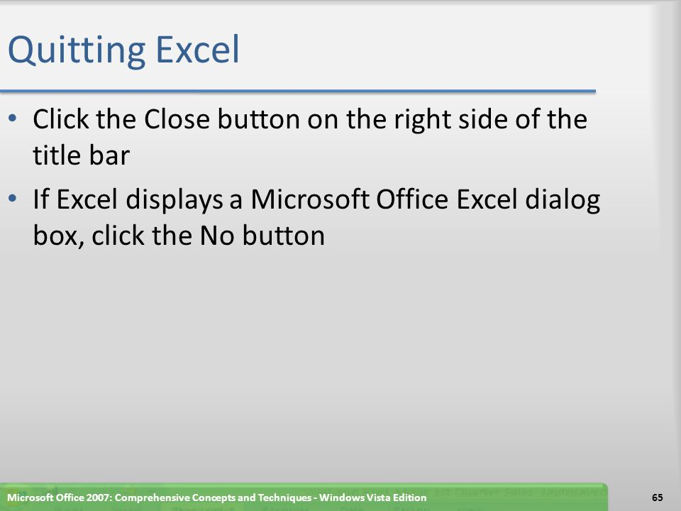 Quitting Excel Click the Close button on the right side of the title bar If Excel displays a Microsoft Office Excel dialog box, click the No button Microsoft Office 2007: Comprehensive Concepts and Techniques - Windows Vista Edition65