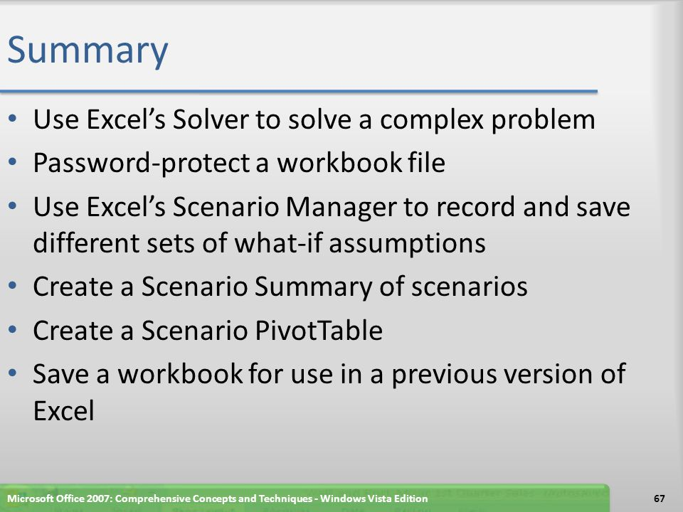 Summary Use Excel's Solver to solve a complex problem Password-protect a workbook file Use Excel's Scenario Manager to record and save different sets of what-if assumptions Create a Scenario Summary of scenarios Create a Scenario PivotTable Save a workbook for use in a previous version of Excel Microsoft Office 2007: Comprehensive Concepts and Techniques - Windows Vista Edition67