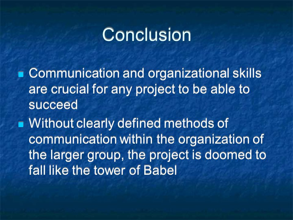 Conclusion Communication and organizational skills are crucial for any project to be able to succeed Without clearly defined methods of communication within the organization of the larger group, the project is doomed to fall like the tower of Babel Communication and organizational skills are crucial for any project to be able to succeed Without clearly defined methods of communication within the organization of the larger group, the project is doomed to fall like the tower of Babel