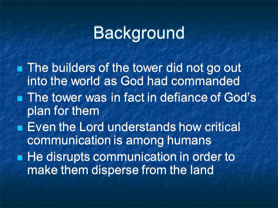 Background The builders of the tower did not go out into the world as God had commanded The tower was in fact in defiance of God's plan for them Even the Lord understands how critical communication is among humans He disrupts communication in order to make them disperse from the land The builders of the tower did not go out into the world as God had commanded The tower was in fact in defiance of God's plan for them Even the Lord understands how critical communication is among humans He disrupts communication in order to make them disperse from the land