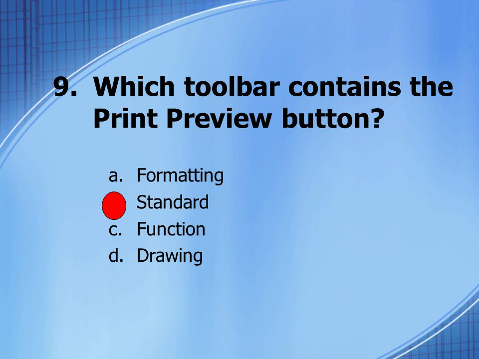 9.Which toolbar contains the Print Preview button a.Formatting b.Standard c.Function d.Drawing