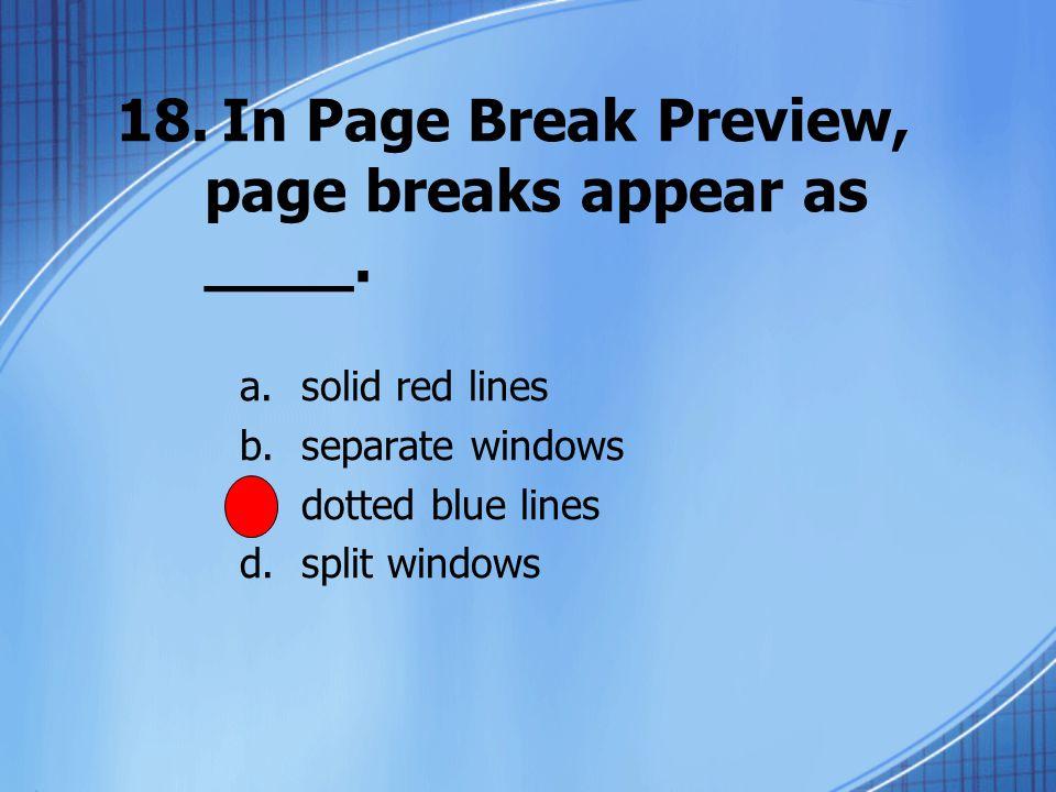 18.In Page Break Preview, page breaks appear as ____.