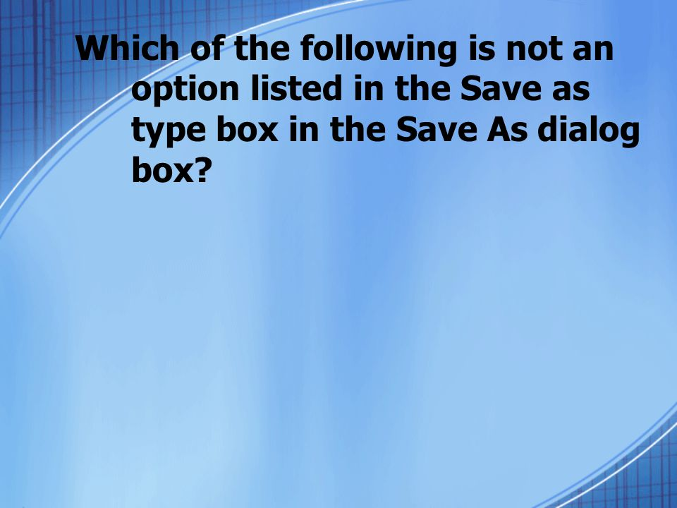 Which of the following is not an option listed in the Save as type box in the Save As dialog box?