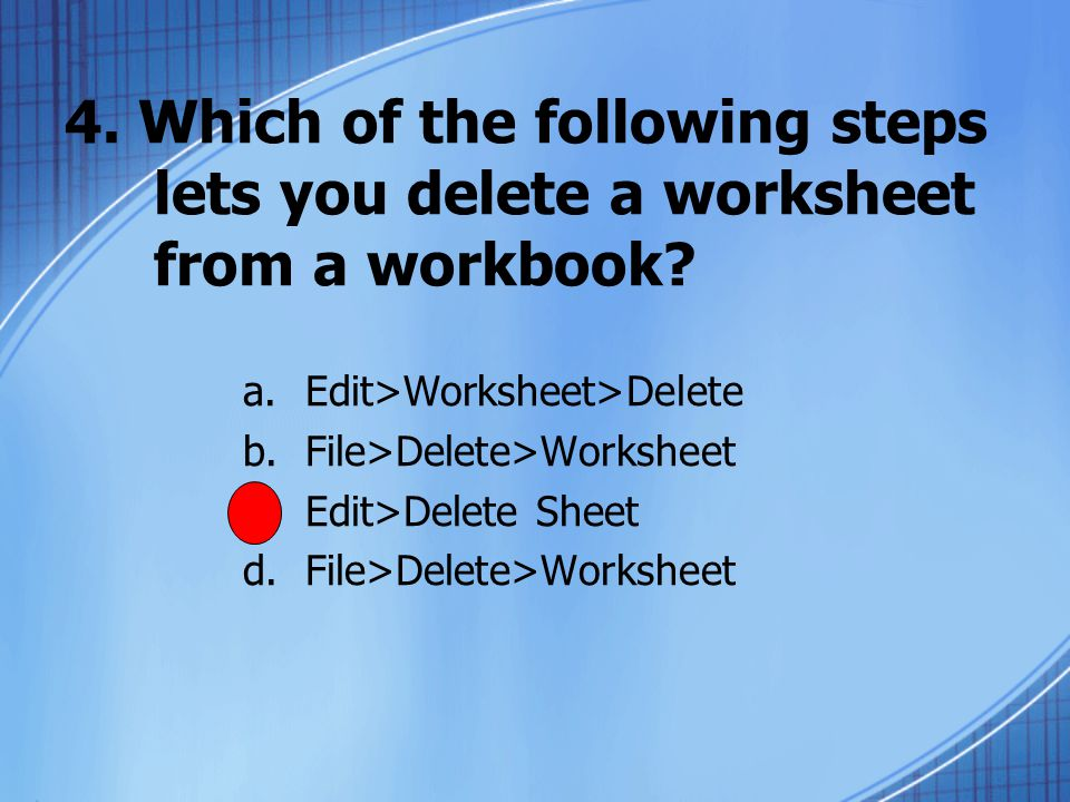4. Which of the following steps lets you delete a worksheet from a workbook.