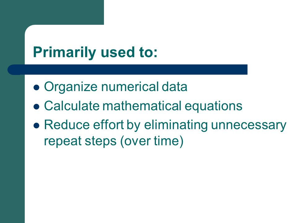 Primarily used to: Organize numerical data Calculate mathematical equations Reduce effort by eliminating unnecessary repeat steps (over time)