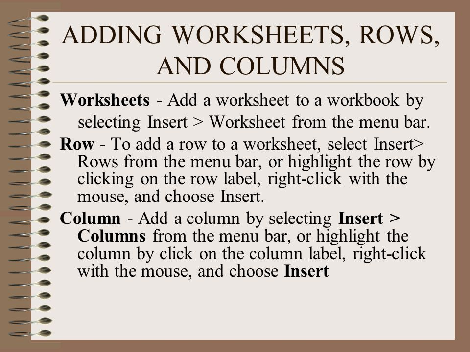 ADDING WORKSHEETS, ROWS, AND COLUMNS Worksheets - Add a worksheet to a workbook by selecting Insert > Worksheet from the menu bar. Row - To add a row