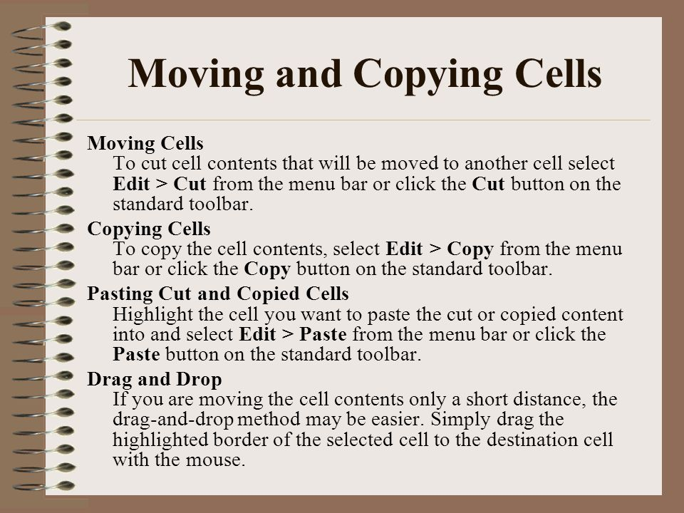Moving and Copying Cells Moving Cells To cut cell contents that will be moved to another cell select Edit > Cut from the menu bar or click the Cut but