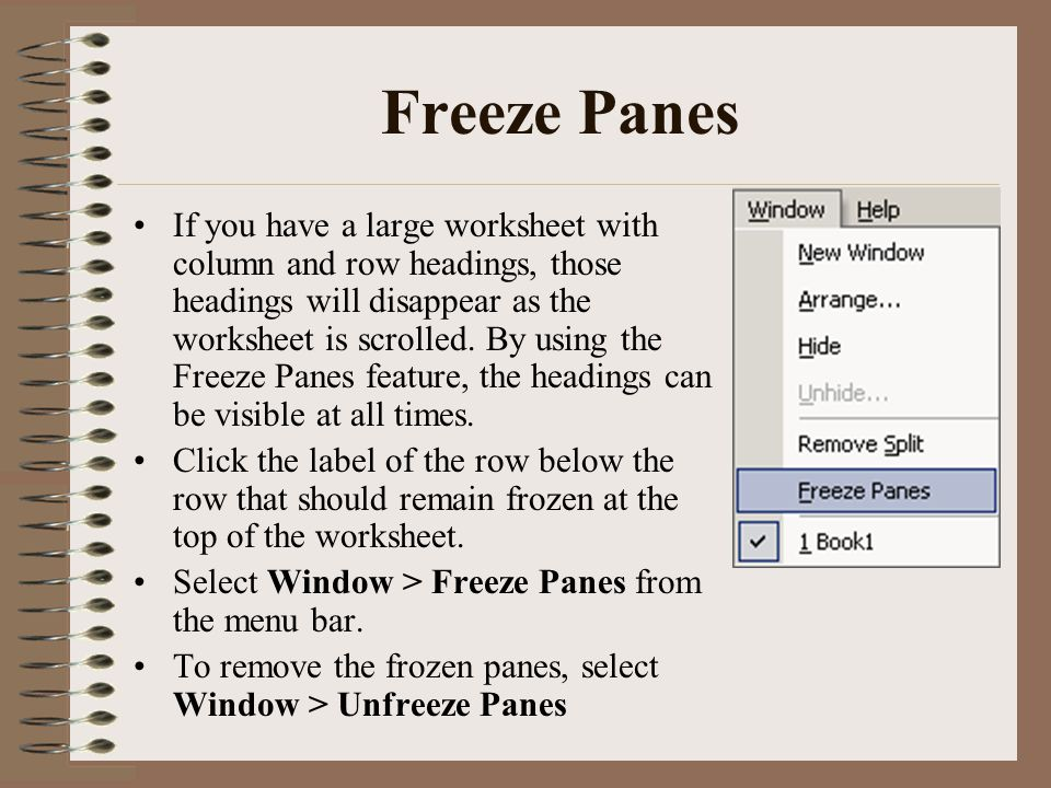 Freeze Panes If you have a large worksheet with column and row headings, those headings will disappear as the worksheet is scrolled. By using the Free