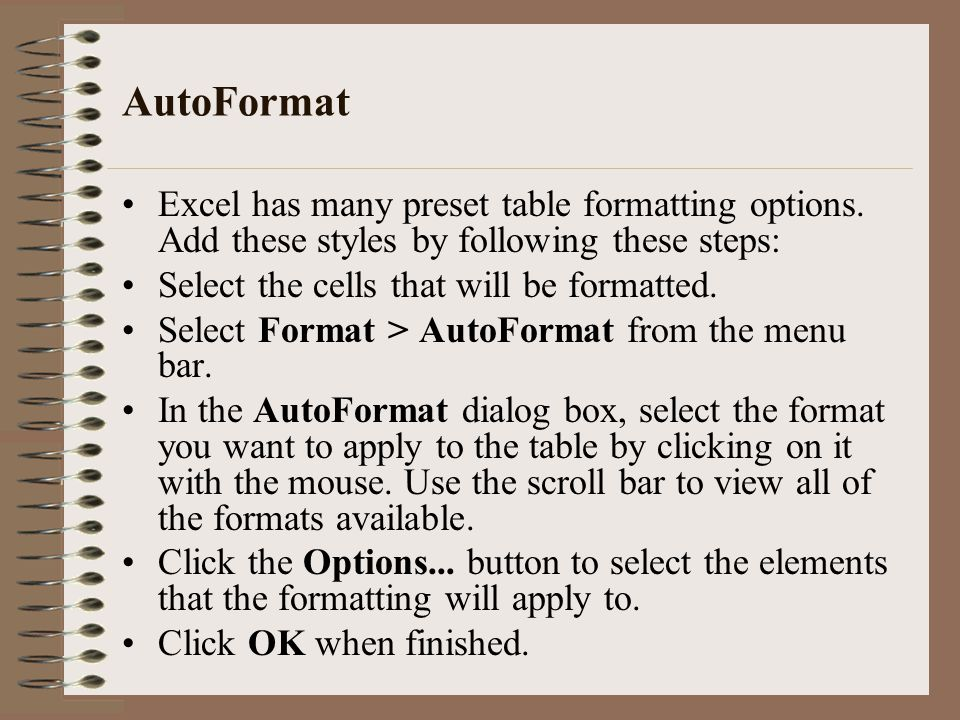 AutoFormat Excel has many preset table formatting options. Add these styles by following these steps: Select the cells that will be formatted. Select