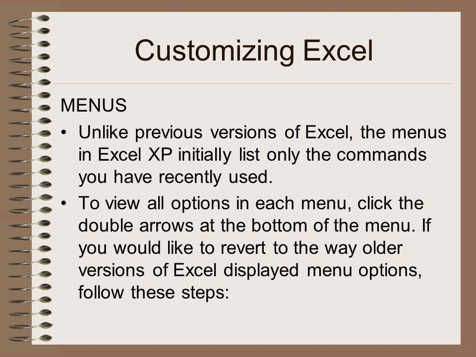 Customizing Excel MENUS Unlike previous versions of Excel, the menus in Excel XP initially list only the commands you have recently used. To view all
