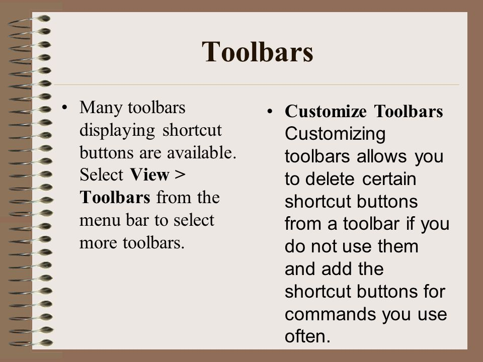 Toolbars Many toolbars displaying shortcut buttons are available. Select View > Toolbars from the menu bar to select more toolbars. Customize Toolbars