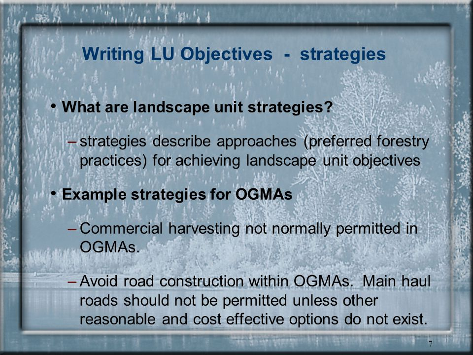 6 Writing LU Objectives - structure typical structure of a landscape unit objective is: – Active verb a resource or resource use within a geographic location for a specific time. Example Maintain old growth attributes throughout each rotation within the old growth management areas, hereby established, as shown on map 3.