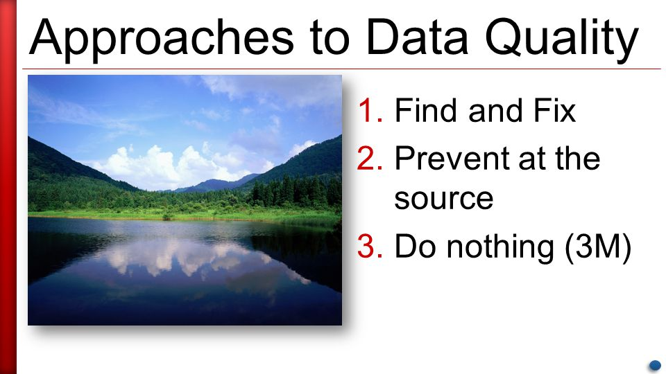 Approaches to Data Quality 1.Find and Fix 2.Prevent at the source 3.Do nothing (3M)