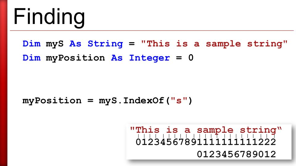 Finding Dim myS As String = This is a sample string Dim myPosition As Integer = 0 myPosition = myS.IndexOf( s )