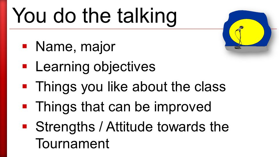 You do the talking  Name, major  Learning objectives  Things you like about the class  Things that can be improved  Strengths / Attitude towards the Tournament